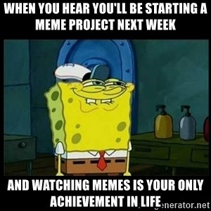 Don't you, Squidward? - When you hear you'll be starting a meme project next week And watching memes is your only achievement in life