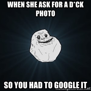 Forever Alone - When she ask for a d*ck photo  So you had to Google it
