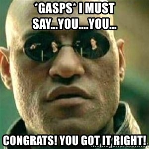 What If I Told You - *Gasps* I must say...you....you... Congrats! You got it right!