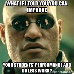 What If I Told You - What if I told you you can improve your students' performance and do less work?