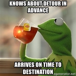 Kermit The Frog Drinking Tea - Knows about detour in advance Arrives on time to destination