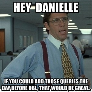 That would be great - Hey  Danielle  If you could add those queries the day before DBL, that would be great..