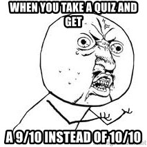Y U SO - When you take a quiz and get a 9/10 instead of 10/10