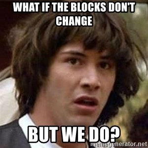 Conspiracy Keanu - what if the blocks don't change but we do?