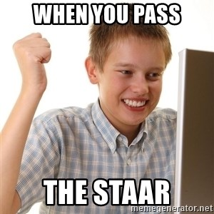 First Day on the internet kid - when you pass the staar