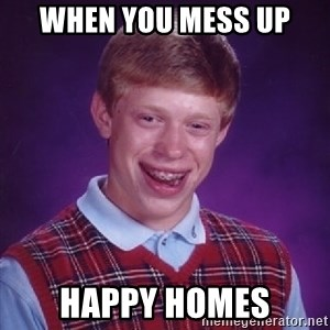 Bad Luck Brian - when you mess up happy homes