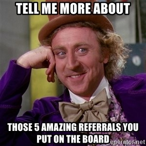 Willy Wonka - Tell me more about Those 5 amazing referrals you put on the board