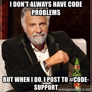 The Most Interesting Man In The World - i don't always have code problems but when i do, i post to #code-support