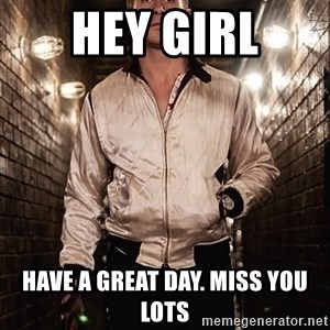 Ryan Gosling  - Hey girl Have a great day. Miss you lots