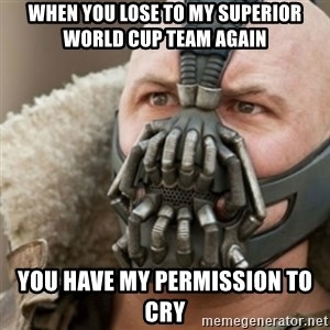 Bane - WHEN YOU LOSE TO MY SUPERIOR WORLD CUP TEAM AGAIN YOU HAVE MY PERMISSION TO CRY