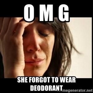First World Problems - O M G  She forgot to wear deodorant