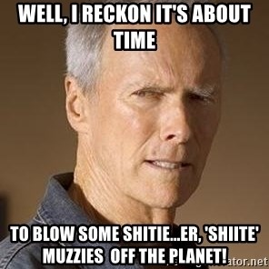 Clint Eastwood - Well, I reckon it's about time to blow some shitie...er, 'shiite' muzzies  off the planet!