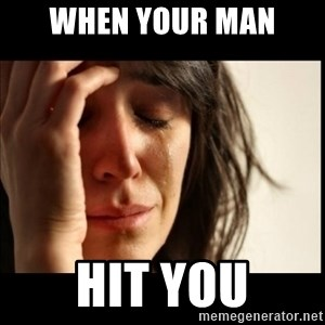 First World Problems - when your man  hit you