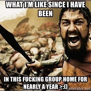 This Is Sparta Meme - WHAT I'M LIKE SINCE I HAVE BEEN IN THIS FUCKING GROUP HOME FOR NEARLY A YEAR >:(]