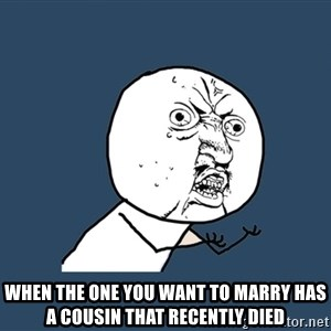 Y U No - When the one you want to marry has a cousin that recently died