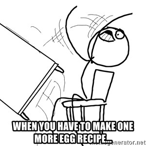 Desk Flip Rage Guy - When you have to make one more egg recipe...