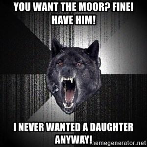 Insanity Wolf - You want the Moor? Fine! have him! I never wanted a daughter anyway!