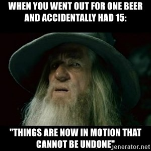 "no memory gandalf - When you went out for one beer and accidentally had 15: ""Things are now in motion that cannot be undone"""
