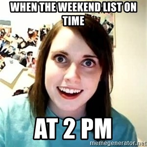Overly Attached Girlfriend - WHEN THE WEEKEND LIST ON TIME AT 2 pm
