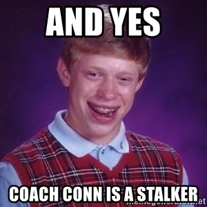 Bad Luck Brian - And YES  Coach Conn is a Stalker