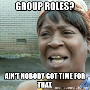 Xbox one aint nobody got time for that shit. - Group Roles? Ain't nobody got time for that.