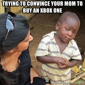 Skeptical 3rd World Kid - Trying to convince your mom to buy an xbox one