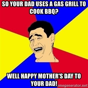 journalist - SO YOUR DAD USES A GAS GRILL TO COOK BBQ? WELL HAPPY MOTHER'S DAY TO YOUR DAD!