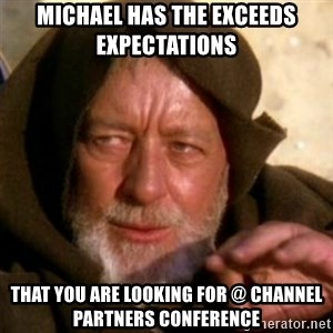 These are not the droids you were looking for - Michael has the exceeds expectations  that you are looking for @ channel partners conference
