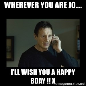 I will find you and kill you - Wherever you are Jo.... I'll wish you a happy bday !! X