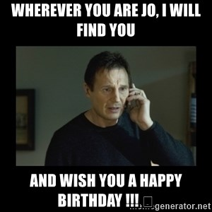 I will find you and kill you - Wherever you are Jo, I will find you and wish you a happy birthday !!! 😘