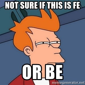 Futurama Fry - not sure if this is FE or BE