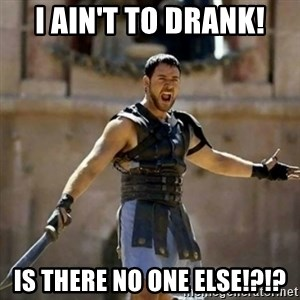 GLADIATOR - I ain't to drank! IS THERE NO ONE ELSE!?!?