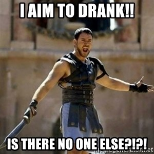 GLADIATOR - I aim to drank!! IS THERE NO ONE ELSE?!?!