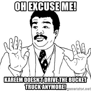 AY SI - Oh excuse me! Kareem doesn't drive the bucket truck anymore!