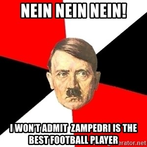 Advice Hitler - NEIN NEIN NEIN! I won't admit  Zampedri is the best football player