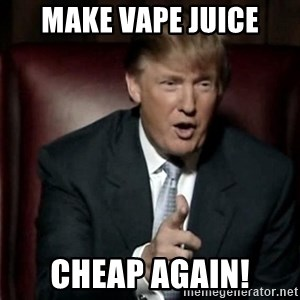 Donald Trump - Make Vape juice Cheap again!