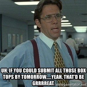 Office Space Boss - Uh, if you could submit all those Box Tops by tomorrow.....yeah, that'd be grrrreat.