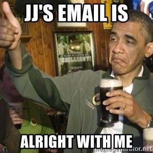 THUMBS UP OBAMA - JJ's email is alright with me