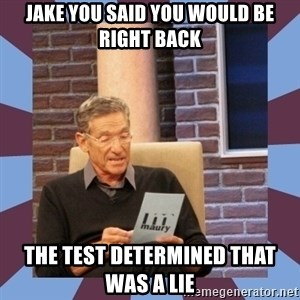 maury povich lol - Jake you said you would be right back The test determined that was a lie