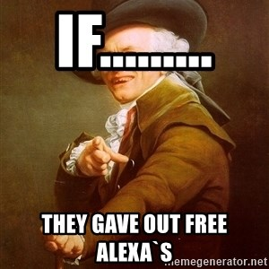 Joseph Ducreux - if......... they gave out free Alexa`s