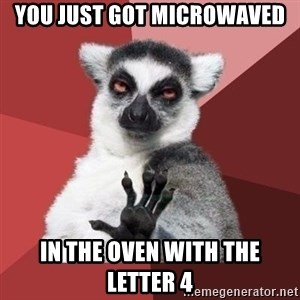 mindenki nyugodjon le a picsába - You Just Got microwaved in the oven with the letter 4
