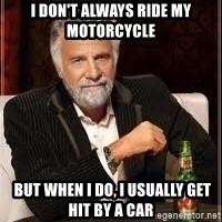 I don't always guy meme - I don't always ride my motorcycle  But when I do, I usually get hit by a car