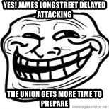 Troll Faceee - Yes! james Longstreet delayed attacking The union gets more time to prepare