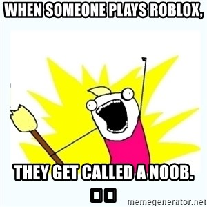 All the things - When Someone plays roblox, they get called a noob. 😡😡