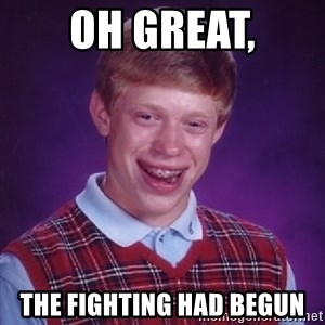 Bad Luck Brian - Oh great, the fighting had begun
