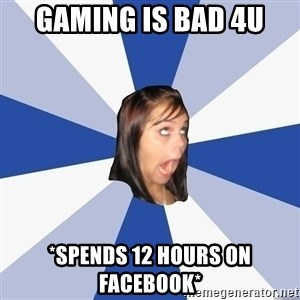 Annoying Facebook Girl - Gaming is bad 4u *spends 12 hours on facebook*