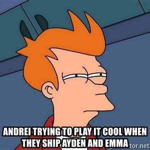 Futurama Fry - Andrei trying to play it cool when they ship Ayden and Emma