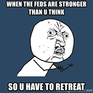 Y U No - when the feds are stronger than u think so u have to retreat