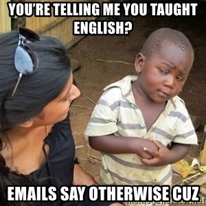 Skeptical 3rd World Kid - You're telling me you taught English? Emails say otherwise cuz