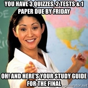 Unhelpful High School Teacher - You have 3 quizzes, 2 tests & 1 paper due by Friday Oh! And here's your study guide for the final